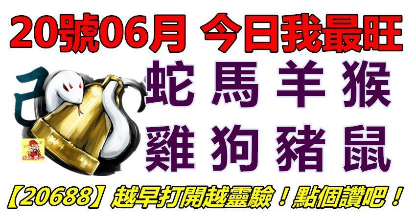 20號06月,今日我最旺!蛇馬羊猴雞狗豬鼠!【20688】越早打開越靈驗!點個讚吧!