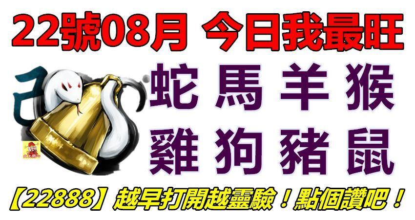 22號08月,今日我最旺!蛇馬羊猴雞狗豬鼠!【22888】越早打開越靈驗!點個讚吧!