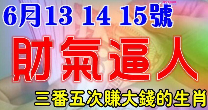 6月13,14,15號開始財氣逼人,三番五次賺大錢的生肖