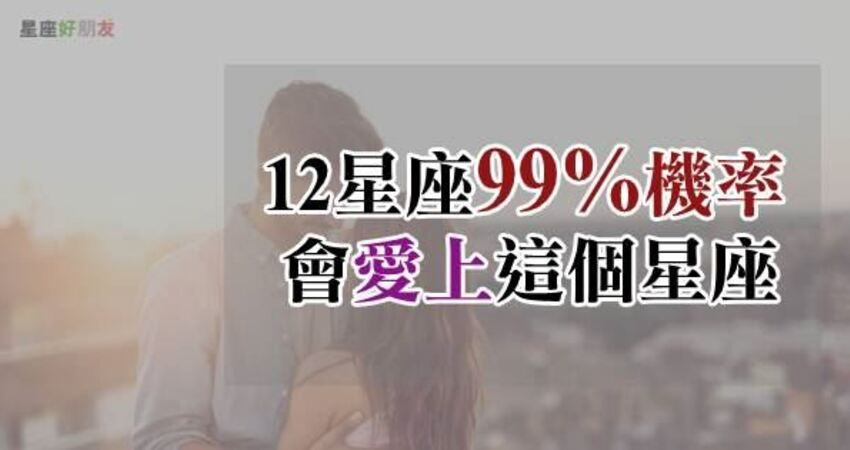這一刻,我決定愛上你!12星座「99%機率」會愛上「這個星座」,1%的機率遇見你!