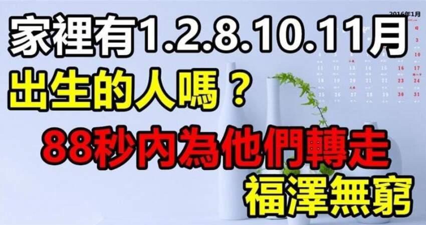 家有1月,2月,8月,10月,11月出生的人嗎?為他們轉走福澤無窮