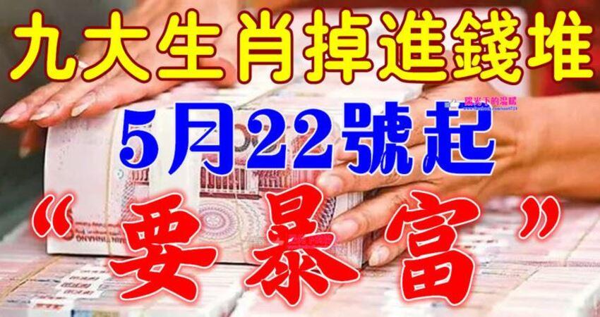 5月22號開始,九大生肖掉進錢堆,要暴富