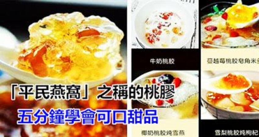 素有「平民燕窩」之稱的桃膠,五分鐘學會用它做N種可口甜品!