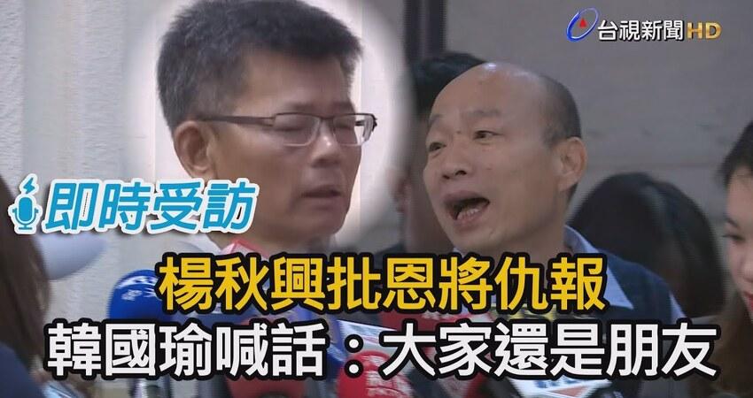 楊秋興怒轟「內心覺得很噁心」 韓國瑜:大家都還是好朋友!