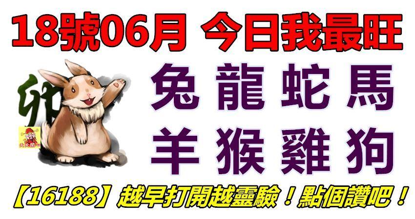 18號06月,今日我最旺!兔龍蛇馬羊猴雞狗!【16188】越早打開越靈驗!點個讚吧!
