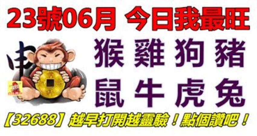 23號06月,今日我最旺!猴雞狗豬鼠牛虎兔!【32688】越早打開越靈驗!點個讚吧!