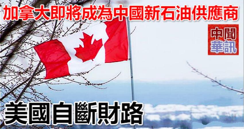 加拿大即將成為中國新石油供應商 美國自斷財路