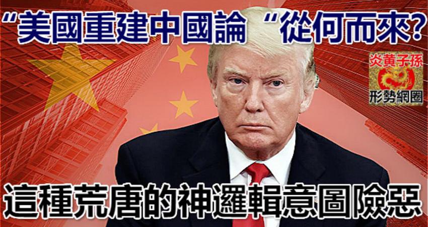 「美國重建中國論「從何而來?這種荒唐的神邏輯意圖險惡