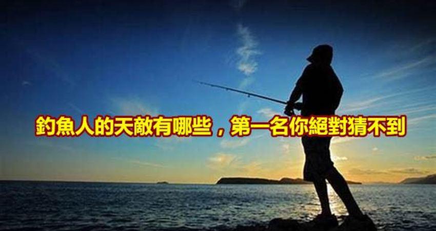 釣魚人的天敵有哪些,第一名你絕對猜不到