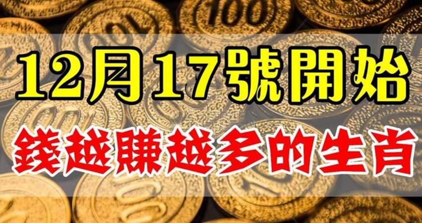 12月17號開始財運暴增,錢越賺越多的生肖